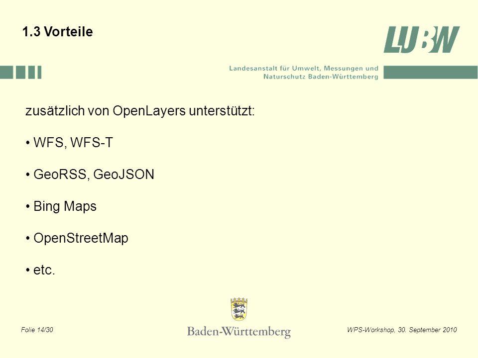Folie 14/30WPS-Workshop, 30. September 2010 1.3 Vorteile zusätzlich von OpenLayers unterstützt: WFS, WFS-T GeoRSS, GeoJSON Bing Maps OpenStreetMap etc