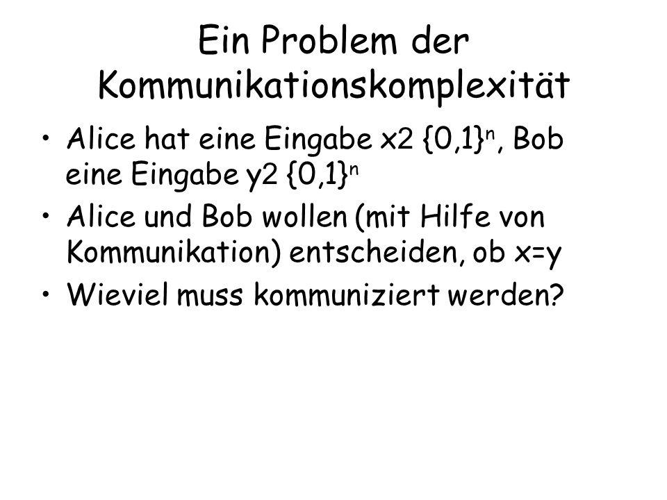 Ein Problem der Kommunikationskomplexität Alice hat eine Eingabe x 2 {0,1} n, Bob eine Eingabe y 2 {0,1} n Alice und Bob wollen (mit Hilfe von Kommunikation) entscheiden, ob x=y Wieviel muss kommuniziert werden?