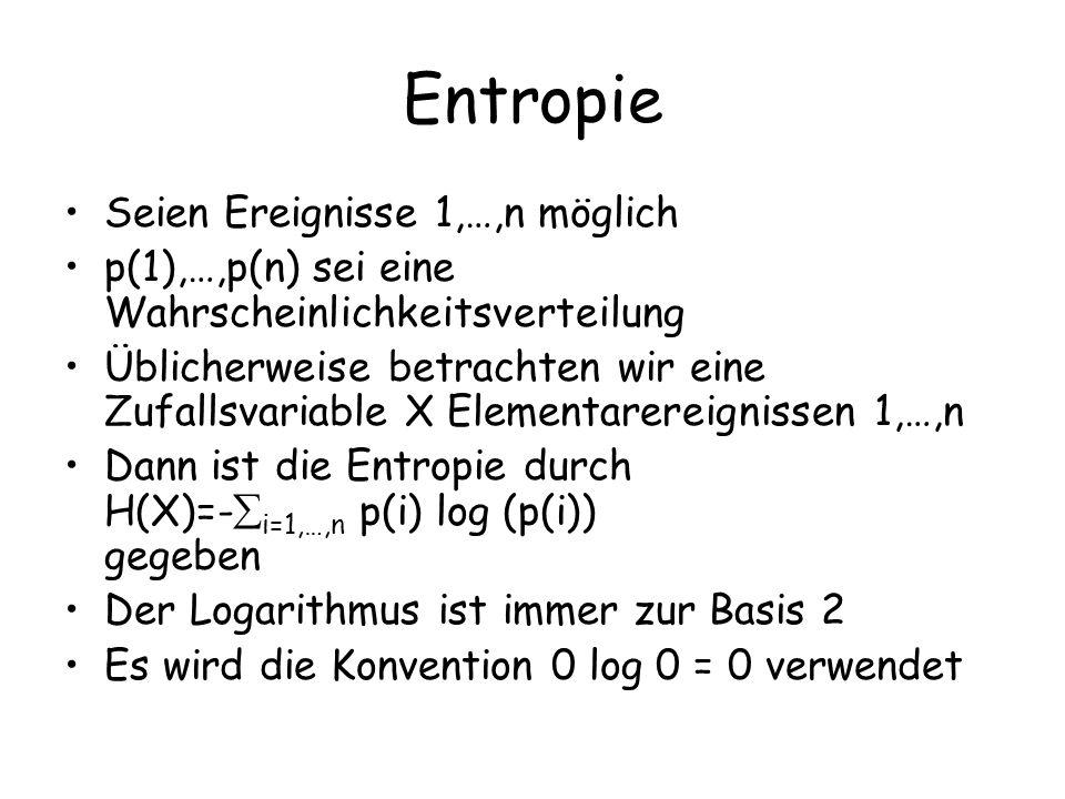 Entropie Seien Ereignisse 1,…,n möglich p(1),…,p(n) sei eine Wahrscheinlichkeitsverteilung Üblicherweise betrachten wir eine Zufallsvariable X Elementarereignissen 1,…,n Dann ist die Entropie durch H(X)=- i=1,…,n p(i) log (p(i)) gegeben Der Logarithmus ist immer zur Basis 2 Es wird die Konvention 0 log 0 = 0 verwendet