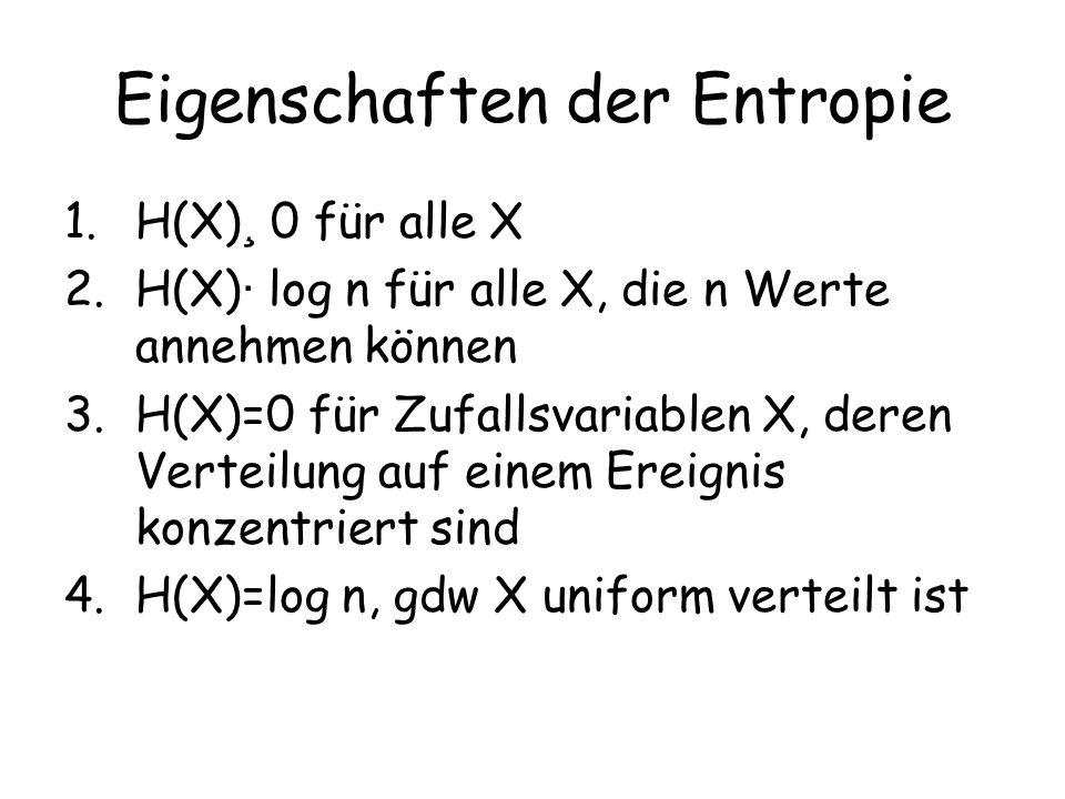 Eigenschaften der Entropie 1.H(X) ¸ 0 für alle X 2.H(X) · log n für alle X, die n Werte annehmen können 3.H(X)=0 für Zufallsvariablen X, deren Verteilung auf einem Ereignis konzentriert sind 4.H(X)=log n, gdw X uniform verteilt ist