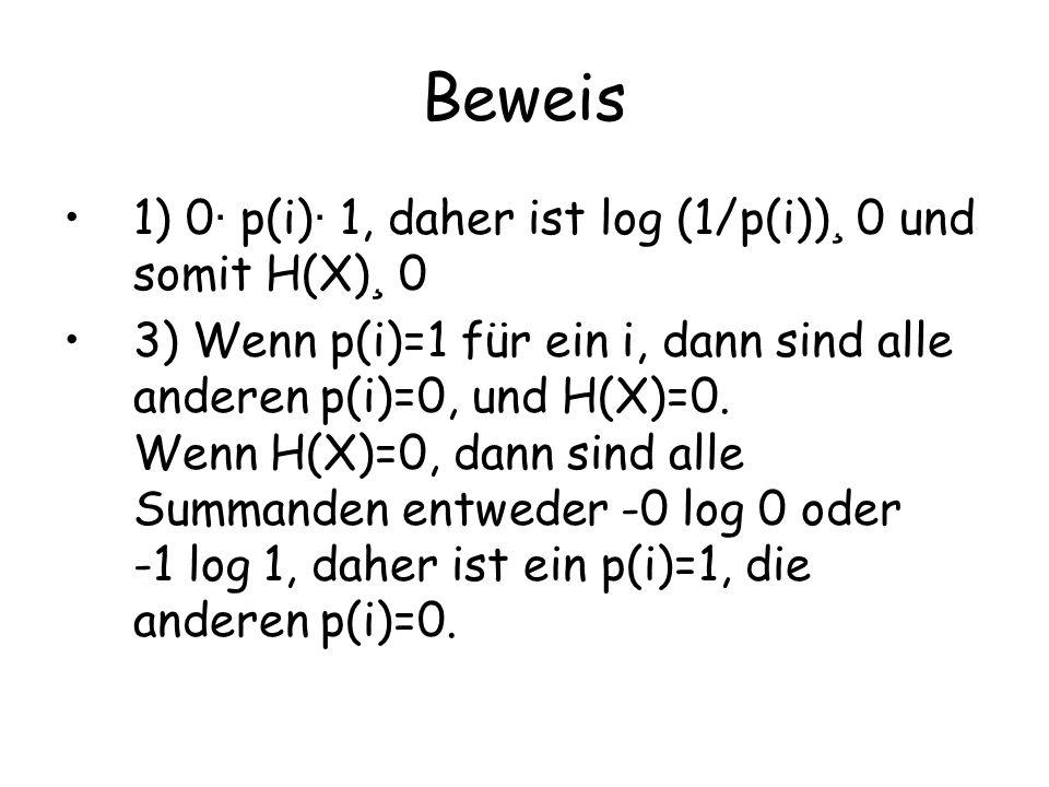 Beweis 1) 0 · p(i) · 1, daher ist log (1/p(i)) ¸ 0 und somit H(X) ¸ 0 3) Wenn p(i)=1 für ein i, dann sind alle anderen p(i)=0, und H(X)=0.
