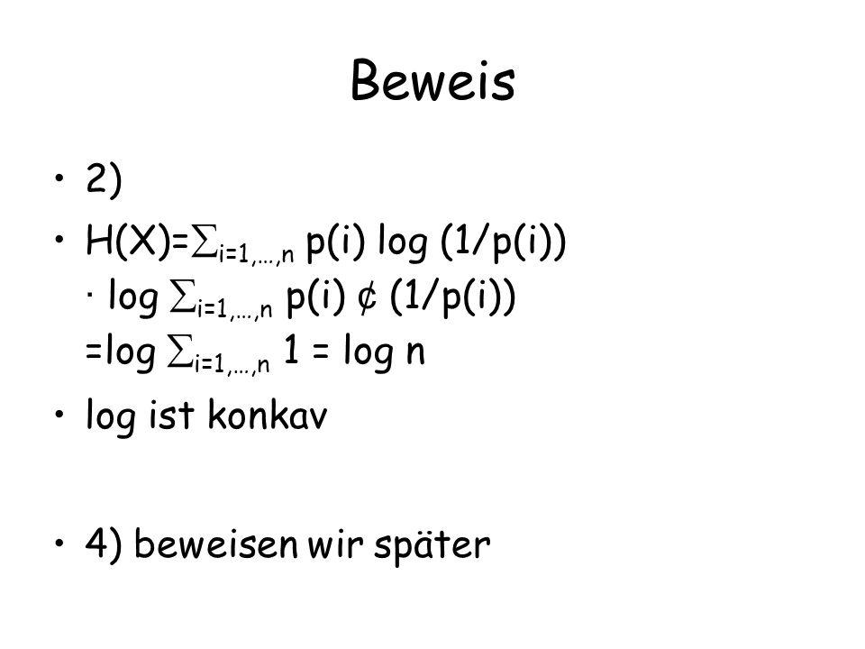 Beweis 2) H(X)= i=1,…,n p(i) log (1/p(i)) · log i=1,…,n p(i) ¢ (1/p(i)) =log i=1,…,n 1 = log n log ist konkav 4) beweisen wir später