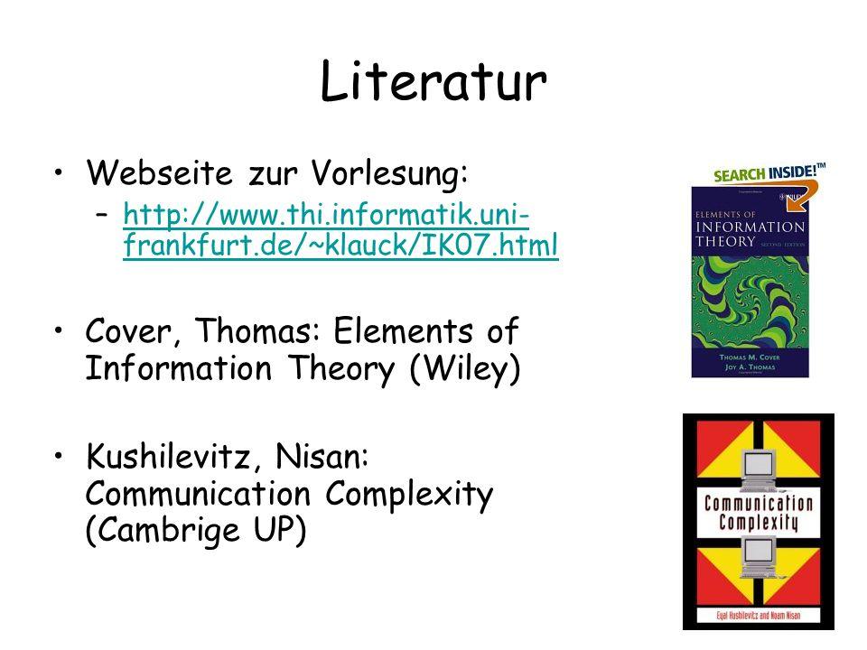 Literatur Webseite zur Vorlesung: –http://www.thi.informatik.uni- frankfurt.de/~klauck/IK07.htmlhttp://www.thi.informatik.uni- frankfurt.de/~klauck/IK07.html Cover, Thomas: Elements of Information Theory (Wiley) Kushilevitz, Nisan: Communication Complexity (Cambrige UP)