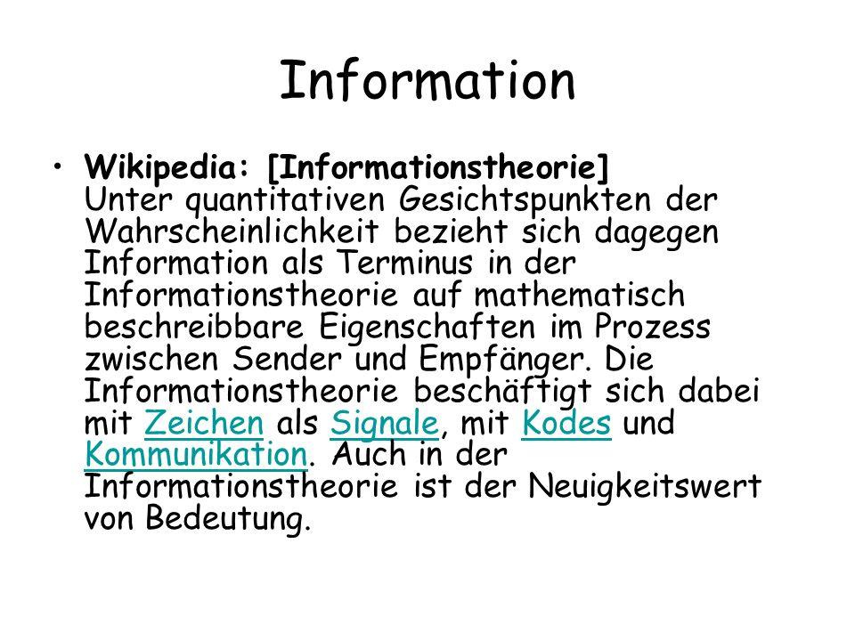 Information Wikipedia: [Informationstheorie] Unter quantitativen Gesichtspunkten der Wahrscheinlichkeit bezieht sich dagegen Information als Terminus in der Informationstheorie auf mathematisch beschreibbare Eigenschaften im Prozess zwischen Sender und Empfänger.
