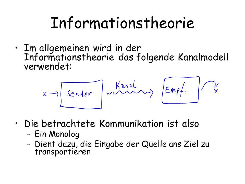 Informationstheorie Im allgemeinen wird in der Informationstheorie das folgende Kanalmodell verwendet: Die betrachtete Kommunikation ist also –Ein Monolog –Dient dazu, die Eingabe der Quelle ans Ziel zu transportieren
