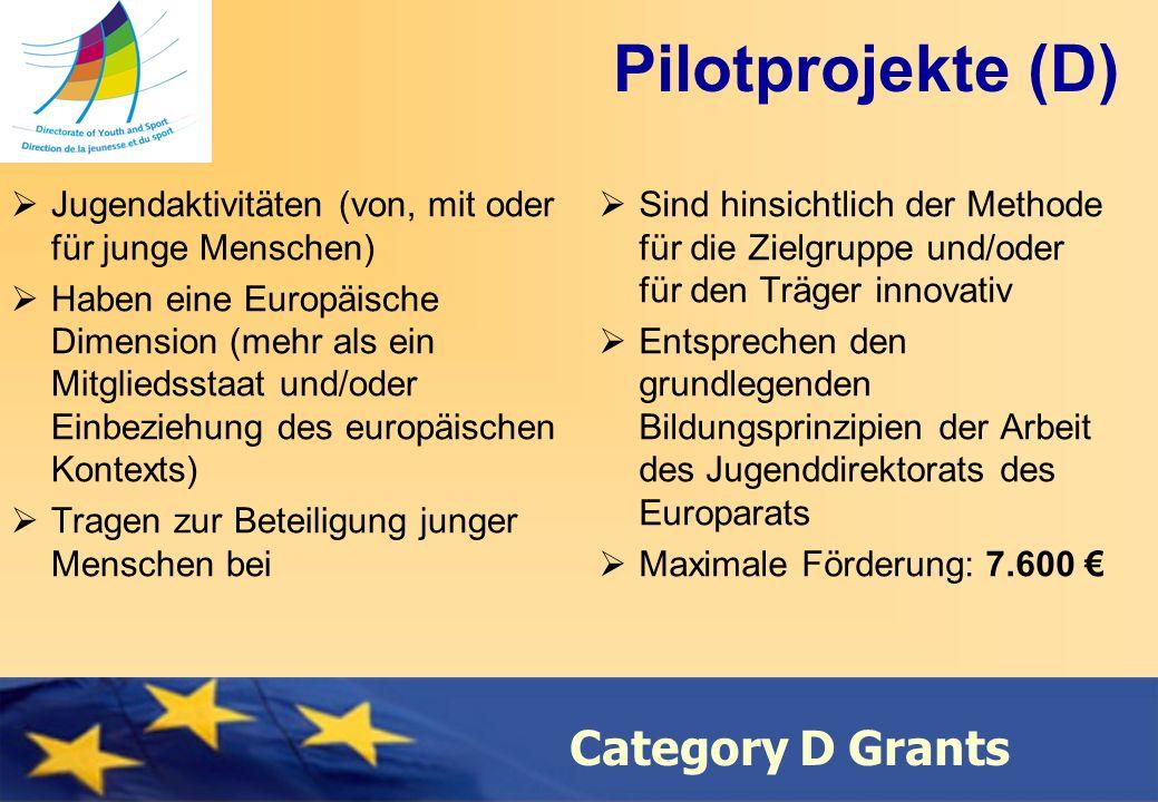 Council of Europe Category D Grants Pilotprojekte (D) Jugendaktivitäten (von, mit oder für junge Menschen) Haben eine Europäische Dimension (mehr als ein Mitgliedsstaat und/oder Einbeziehung des europäischen Kontexts) Tragen zur Beteiligung junger Menschen bei Sind hinsichtlich der Methode für die Zielgruppe und/oder für den Träger innovativ Entsprechen den grundlegenden Bildungsprinzipien der Arbeit des Jugenddirektorats des Europarats Maximale Förderung: 7.600