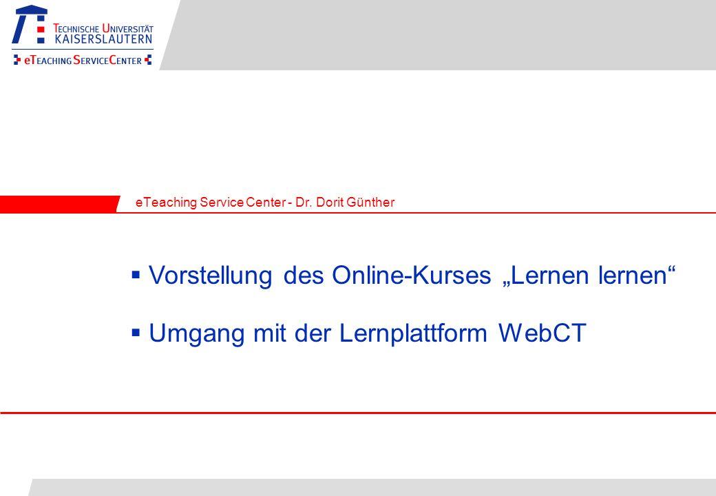 Umgang mit der Lernplattform WebCT eTeaching Service Center - Dr. Dorit Günther Vorstellung des Online-Kurses Lernen lernen