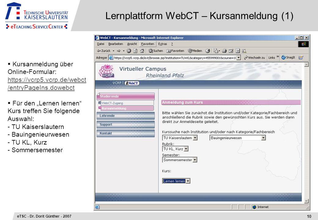 Lernplattform WebCT – Kursanmeldung (1) 10 eTSC - Dr. Dorit Günther - 2007 Kursanmeldung über Online-Formular: https://vcrp5.vcrp.de/webct /entryPageI