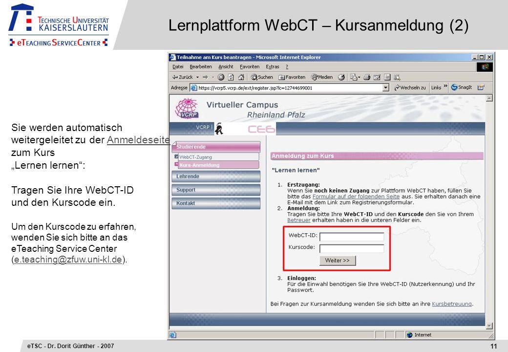 Lernplattform WebCT – Kursanmeldung (2) 11 eTSC - Dr. Dorit Günther - 2007 Sie werden automatisch weitergeleitet zu der Anmeldeseite zum KursAnmeldese