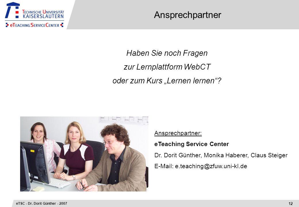 Ansprechpartner 12 eTSC - Dr. Dorit Günther - 2007 Haben Sie noch Fragen zur Lernplattform WebCT oder zum Kurs Lernen lernen? Ansprechpartner: eTeachi