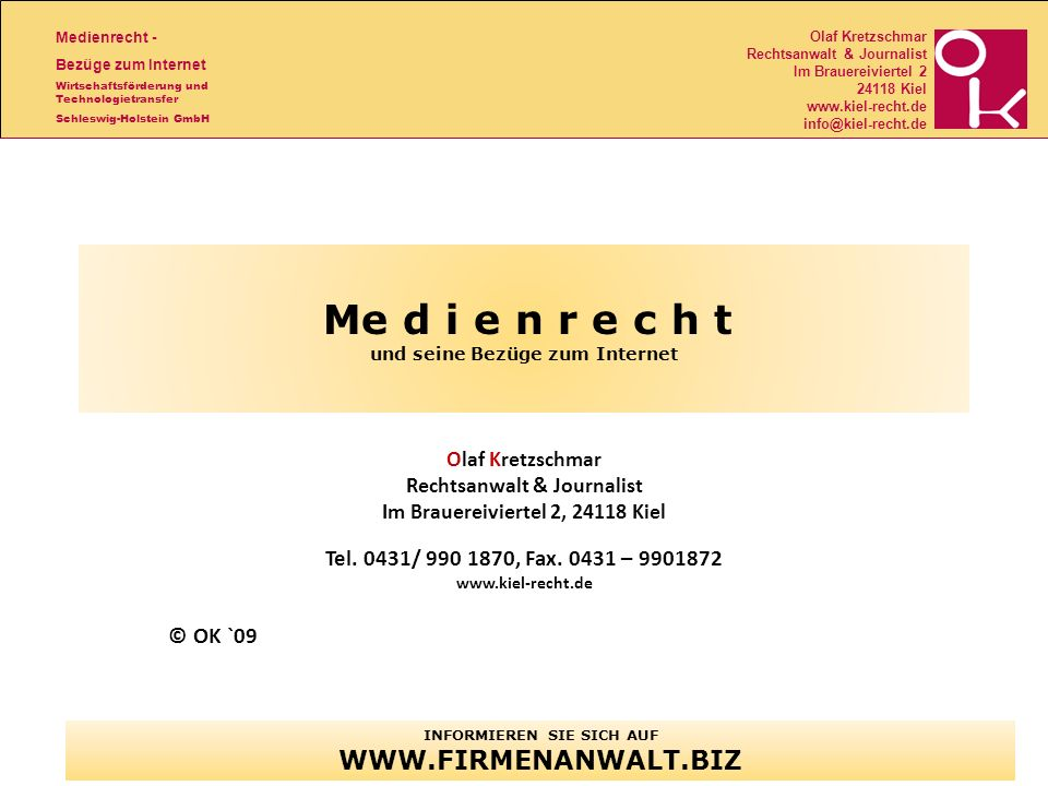 Medienrecht - Bezüge zum Internet Wirtschaftsförderung und Technologietransfer Schleswig-Holstein GmbH Olaf Kretzschmar Rechtsanwalt & Journalist Im Brauereiviertel 2 24118 Kiel www.kiel-recht.de info@kiel-recht.de Me d i e n r e c h t und seine Bezüge zum Internet Olaf Kretzschmar Rechtsanwalt & Journalist Im Brauereiviertel 2, 24118 Kiel Tel.