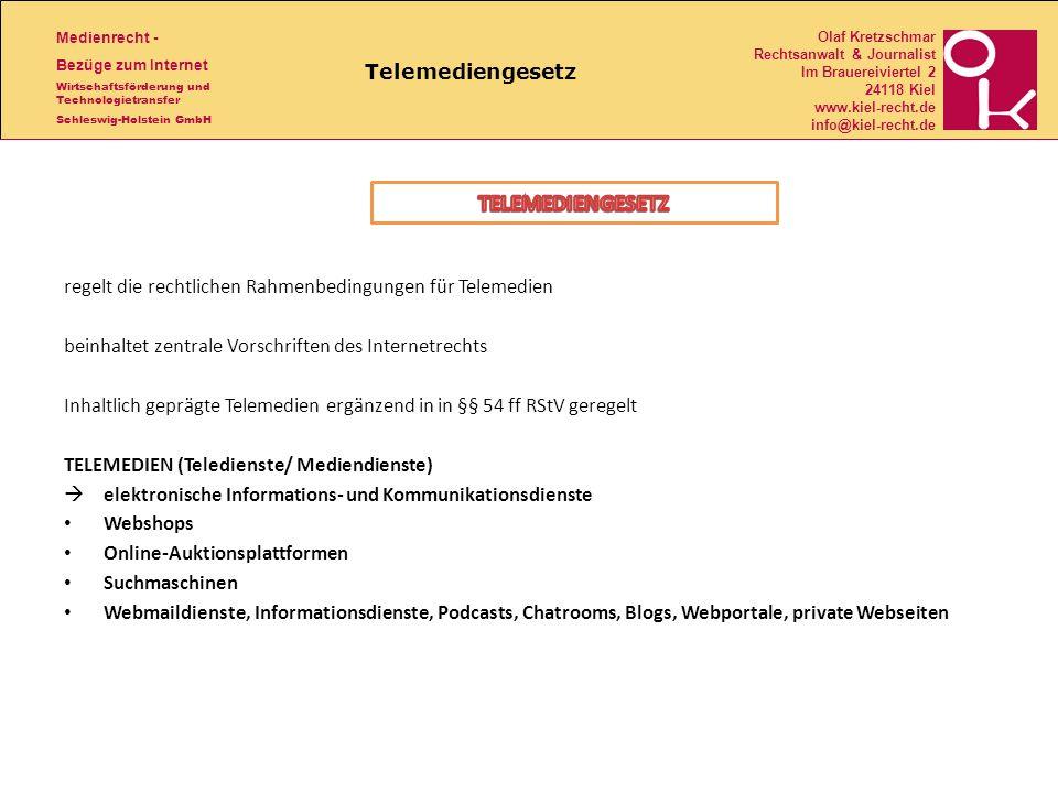Medienrecht - Bezüge zum Internet Wirtschaftsförderung und Technologietransfer Schleswig-Holstein GmbH Olaf Kretzschmar Rechtsanwalt & Journalist Im Brauereiviertel 2 24118 Kiel www.kiel-recht.de info@kiel-recht.de Telemediengesetz regelt die rechtlichen Rahmenbedingungen für Telemedien beinhaltet zentrale Vorschriften des Internetrechts Inhaltlich geprägte Telemedien ergänzend in in §§ 54 ff RStV geregelt TELEMEDIEN (Teledienste/ Mediendienste) elektronische Informations- und Kommunikationsdienste Webshops Online-Auktionsplattformen Suchmaschinen Webmaildienste, Informationsdienste, Podcasts, Chatrooms, Blogs, Webportale, private Webseiten