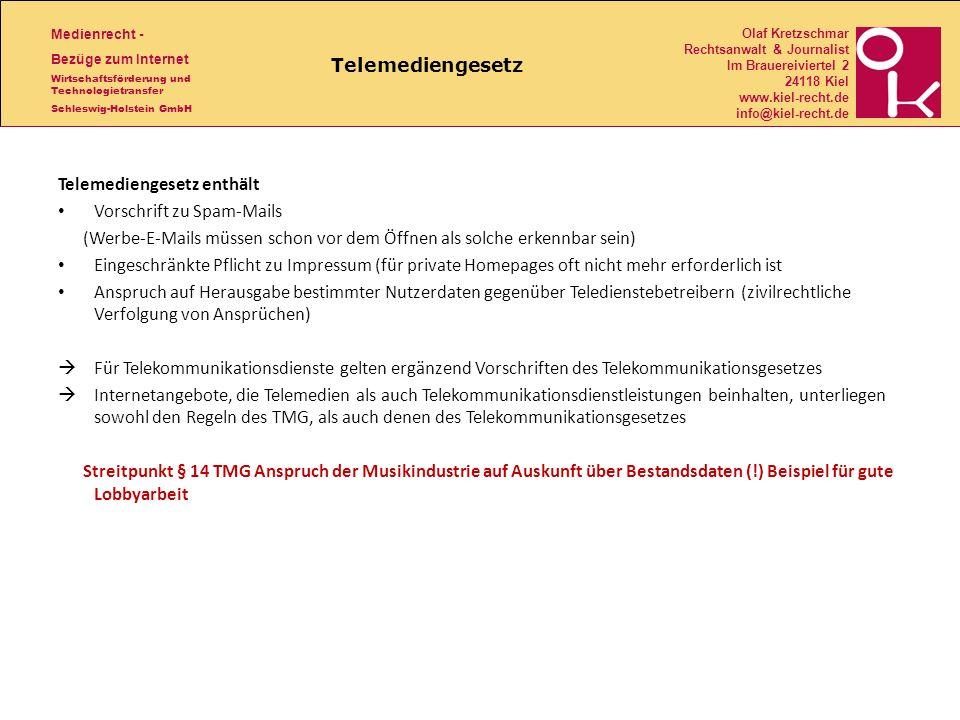 Medienrecht - Bezüge zum Internet Wirtschaftsförderung und Technologietransfer Schleswig-Holstein GmbH Olaf Kretzschmar Rechtsanwalt & Journalist Im Brauereiviertel 2 24118 Kiel www.kiel-recht.de info@kiel-recht.de Telemediengesetz Telemediengesetz enthält Vorschrift zu Spam-Mails (Werbe-E-Mails müssen schon vor dem Öffnen als solche erkennbar sein) Eingeschränkte Pflicht zu Impressum (für private Homepages oft nicht mehr erforderlich ist Anspruch auf Herausgabe bestimmter Nutzerdaten gegenüber Teledienstebetreibern (zivilrechtliche Verfolgung von Ansprüchen) Für Telekommunikationsdienste gelten ergänzend Vorschriften des Telekommunikationsgesetzes Internetangebote, die Telemedien als auch Telekommunikationsdienstleistungen beinhalten, unterliegen sowohl den Regeln des TMG, als auch denen des Telekommunikationsgesetzes Streitpunkt § 14 TMG Anspruch der Musikindustrie auf Auskunft über Bestandsdaten (!) Beispiel für gute Lobbyarbeit