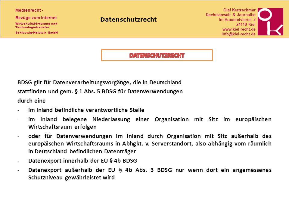 Medienrecht - Bezüge zum Internet Wirtschaftsförderung und Technologietransfer Schleswig-Holstein GmbH Olaf Kretzschmar Rechtsanwalt & Journalist Im Brauereiviertel 2 24118 Kiel www.kiel-recht.de info@kiel-recht.de Datenschutzrecht BDSG gilt für Datenverarbeitungsvorgänge, die in Deutschland stattfinden und gem.