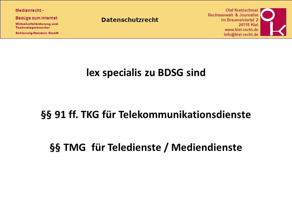 Medienrecht - Bezüge zum Internet Wirtschaftsförderung und Technologietransfer Schleswig-Holstein GmbH Olaf Kretzschmar Rechtsanwalt & Journalist Im Brauereiviertel 2 24118 Kiel www.kiel-recht.de info@kiel-recht.de Datenschutzrecht lex specialis zu BDSG sind §§ 91 ff.