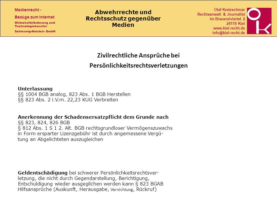 Medienrecht - Bezüge zum Internet Wirtschaftsförderung und Technologietransfer Schleswig-Holstein GmbH Olaf Kretzschmar Rechtsanwalt & Journalist Im Brauereiviertel 2 24118 Kiel www.kiel-recht.de info@kiel-recht.de Abwehrrechte und Rechtsschutz gegenüber Medien Zivilrechtliche Ansprüche bei Persönlichkeitsrechtsverletzungen Geldentschädigung bei schwerer Persönlichkeitsrechtsver- letzung, die nicht durch Gegendarstellung, Berichtigung, Entschuldigung wieder ausgeglichen werden kann § 823 BGAB Hilfsansprüche (Auskunft, Herausgabe, Vernichtung, Rückruf) Anerkennung der Schadensersatzpflicht dem Grunde nach §§ 823, 824, 826 BGB § 812 Abs.