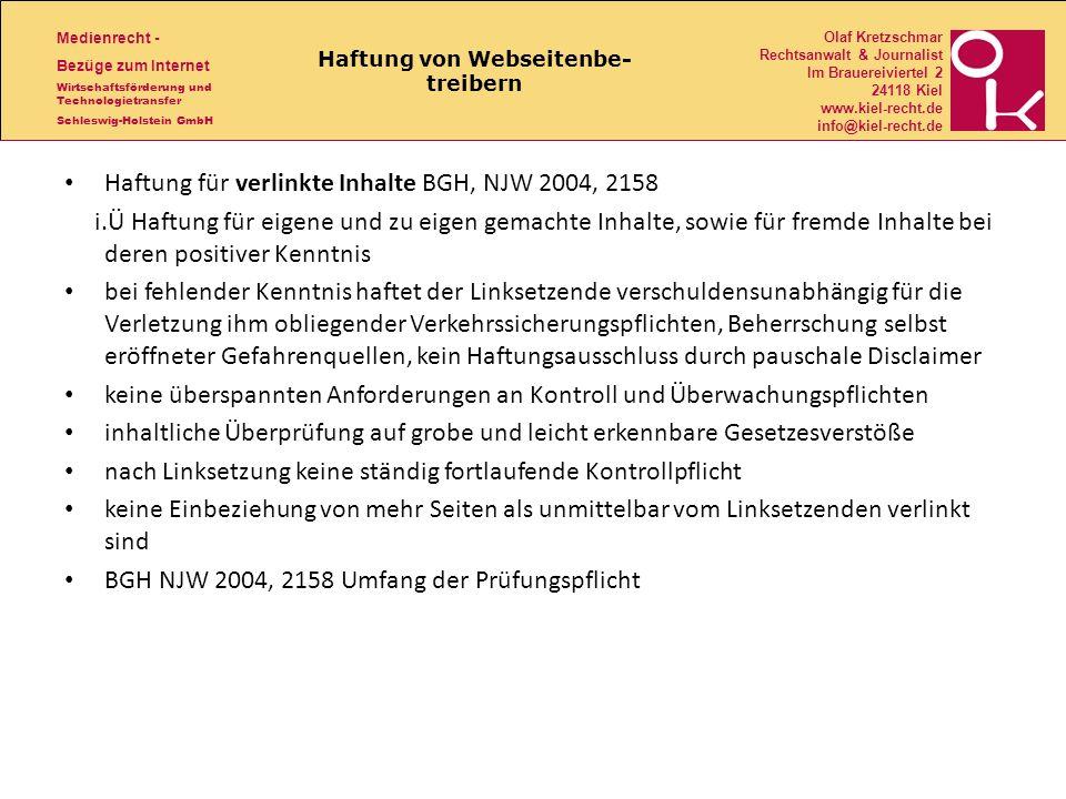 Medienrecht - Bezüge zum Internet Wirtschaftsförderung und Technologietransfer Schleswig-Holstein GmbH Olaf Kretzschmar Rechtsanwalt & Journalist Im Brauereiviertel 2 24118 Kiel www.kiel-recht.de info@kiel-recht.de Haftung von Webseitenbe- treibern Haftung für verlinkte Inhalte BGH, NJW 2004, 2158 i.Ü Haftung für eigene und zu eigen gemachte Inhalte, sowie für fremde Inhalte bei deren positiver Kenntnis bei fehlender Kenntnis haftet der Linksetzende verschuldensunabhängig für die Verletzung ihm obliegender Verkehrssicherungspflichten, Beherrschung selbst eröffneter Gefahrenquellen, kein Haftungsausschluss durch pauschale Disclaimer keine überspannten Anforderungen an Kontroll und Überwachungspflichten inhaltliche Überprüfung auf grobe und leicht erkennbare Gesetzesverstöße nach Linksetzung keine ständig fortlaufende Kontrollpflicht keine Einbeziehung von mehr Seiten als unmittelbar vom Linksetzenden verlinkt sind BGH NJW 2004, 2158 Umfang der Prüfungspflicht