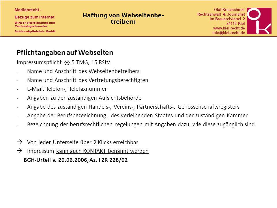 Medienrecht - Bezüge zum Internet Wirtschaftsförderung und Technologietransfer Schleswig-Holstein GmbH Olaf Kretzschmar Rechtsanwalt & Journalist Im Brauereiviertel 2 24118 Kiel www.kiel-recht.de info@kiel-recht.de Haftung von Webseitenbe- treibern Pflichtangaben auf Webseiten Impressumspflicht §§ 5 TMG, 15 RStV -Name und Anschrift des Webseitenbetreibers -Name und Anschrift des Vertretungsberechtigten -E-Mail, Telefon-, Telefaxnummer -Angaben zu der zuständigen Aufsichtsbehörde -Angabe des zuständigen Handels-, Vereins-, Partnerschafts-, Genossenschaftsregisters -Angabe der Berufsbezeeichnung, des verleihenden Staates und der zuständigen Kammer -Bezeichnung der berufsrechtlichen regelungen mit Angaben dazu, wie diese zugänglich sind Von jeder Unterseite über 2 Klicks erreichbar Impressum kann auch KONTAKT benannt werden BGH-Urteil v.