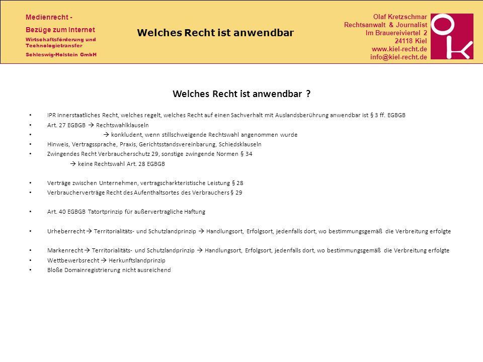 Medienrecht - Bezüge zum Internet Wirtschaftsförderung und Technologietransfer Schleswig-Holstein GmbH Olaf Kretzschmar Rechtsanwalt & Journalist Im Brauereiviertel 2 24118 Kiel www.kiel-recht.de info@kiel-recht.de Welches Recht ist anwendbar Welches Recht ist anwendbar .