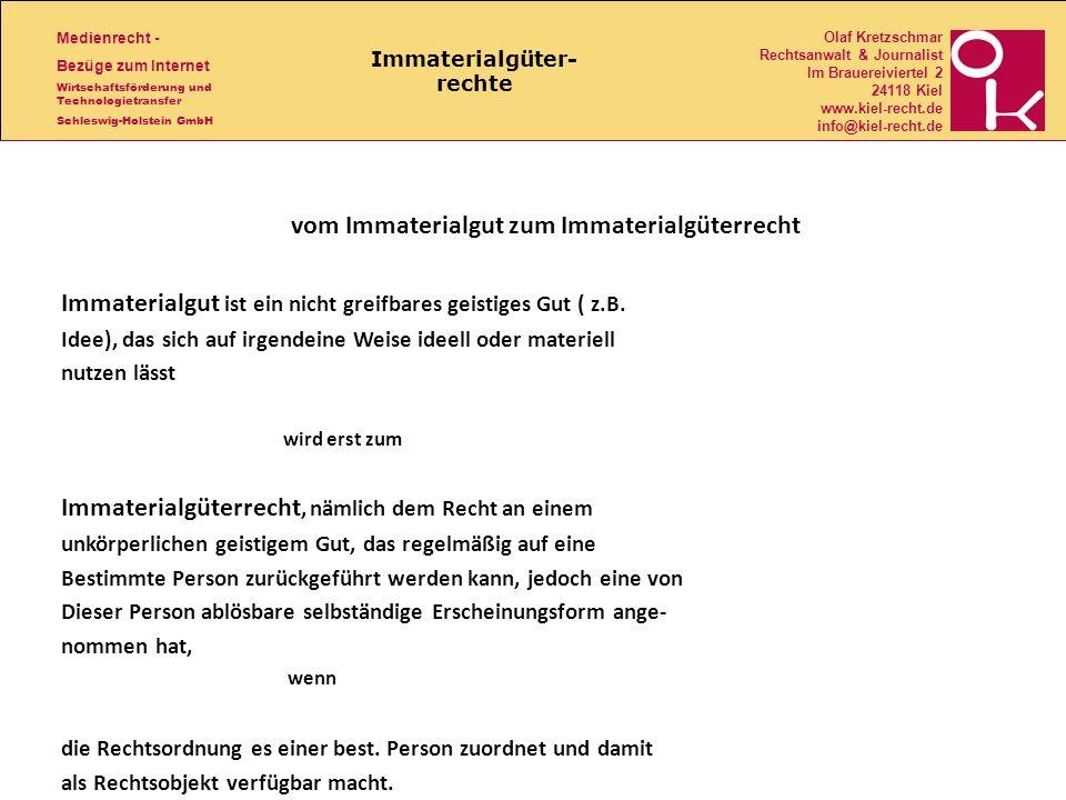 Medienrecht - Bezüge zum Internet Wirtschaftsförderung und Technologietransfer Schleswig-Holstein GmbH Olaf Kretzschmar Rechtsanwalt & Journalist Im Brauereiviertel 2 24118 Kiel www.kiel-recht.de info@kiel-recht.de Immaterialgüter- rechte vom Immaterialgut zum Immaterialgüterrecht Immaterialgut ist ein nicht greifbares geistiges Gut ( z.B.