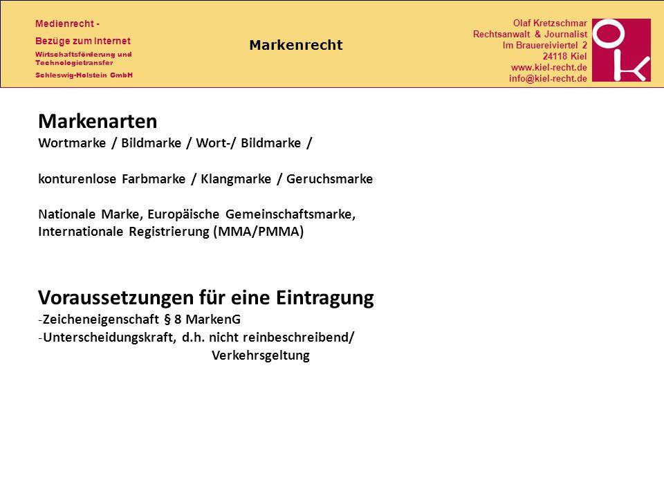 Medienrecht - Bezüge zum Internet Wirtschaftsförderung und Technologietransfer Schleswig-Holstein GmbH Olaf Kretzschmar Rechtsanwalt & Journalist Im Brauereiviertel 2 24118 Kiel www.kiel-recht.de info@kiel-recht.de Markenrecht Markenarten Wortmarke / Bildmarke / Wort-/ Bildmarke / konturenlose Farbmarke / Klangmarke / Geruchsmarke Nationale Marke, Europäische Gemeinschaftsmarke, Internationale Registrierung (MMA/PMMA) Voraussetzungen für eine Eintragung -Zeicheneigenschaft § 8 MarkenG -Unterscheidungskraft, d.h.