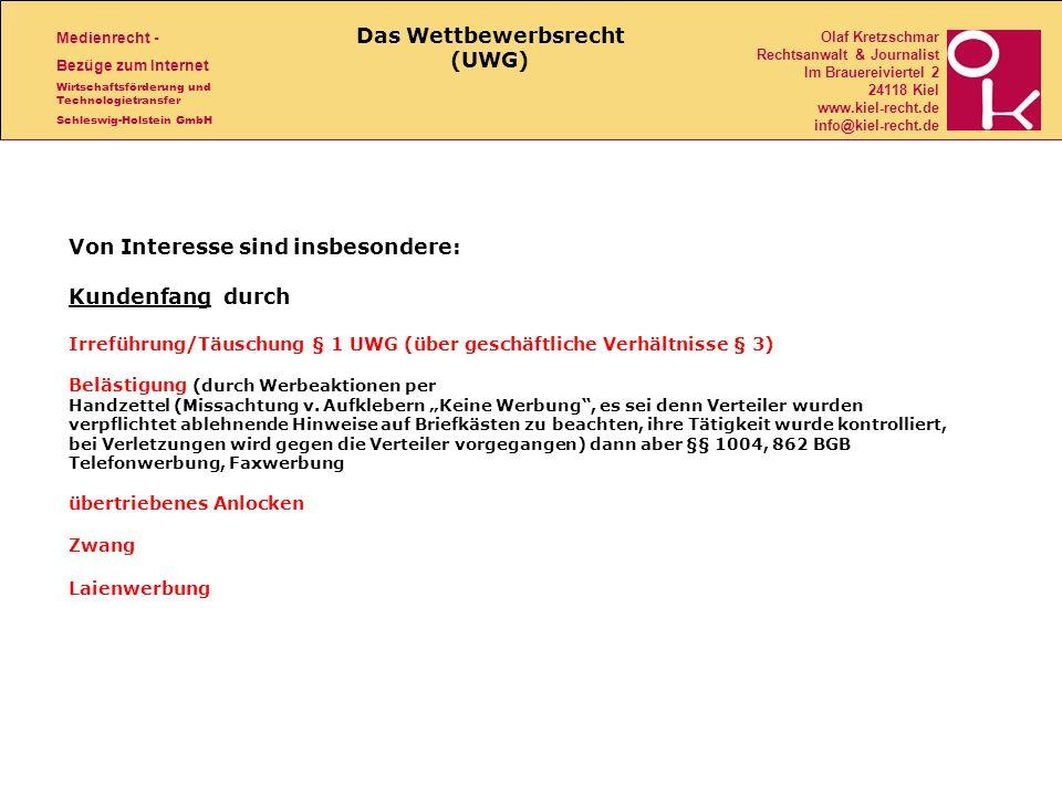 Medienrecht - Bezüge zum Internet Wirtschaftsförderung und Technologietransfer Schleswig-Holstein GmbH Olaf Kretzschmar Rechtsanwalt & Journalist Im Brauereiviertel 2 24118 Kiel www.kiel-recht.de info@kiel-recht.de Von Interesse sind insbesondere: Kundenfang durch Irreführung/Täuschung § 1 UWG (über geschäftliche Verhältnisse § 3) Belästigung (durch Werbeaktionen per Handzettel (Missachtung v.