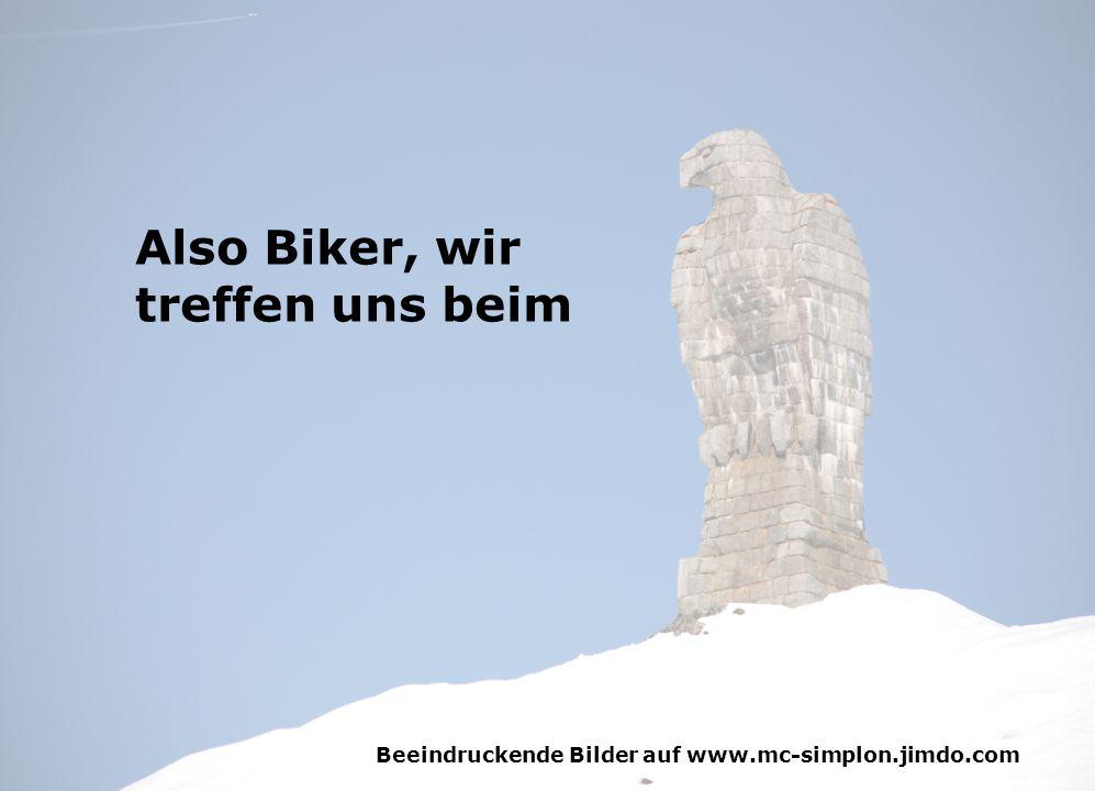 Beeindruckende Bilder auf www.mc-simplon.jimdo.com Also Biker, wir treffen uns beim