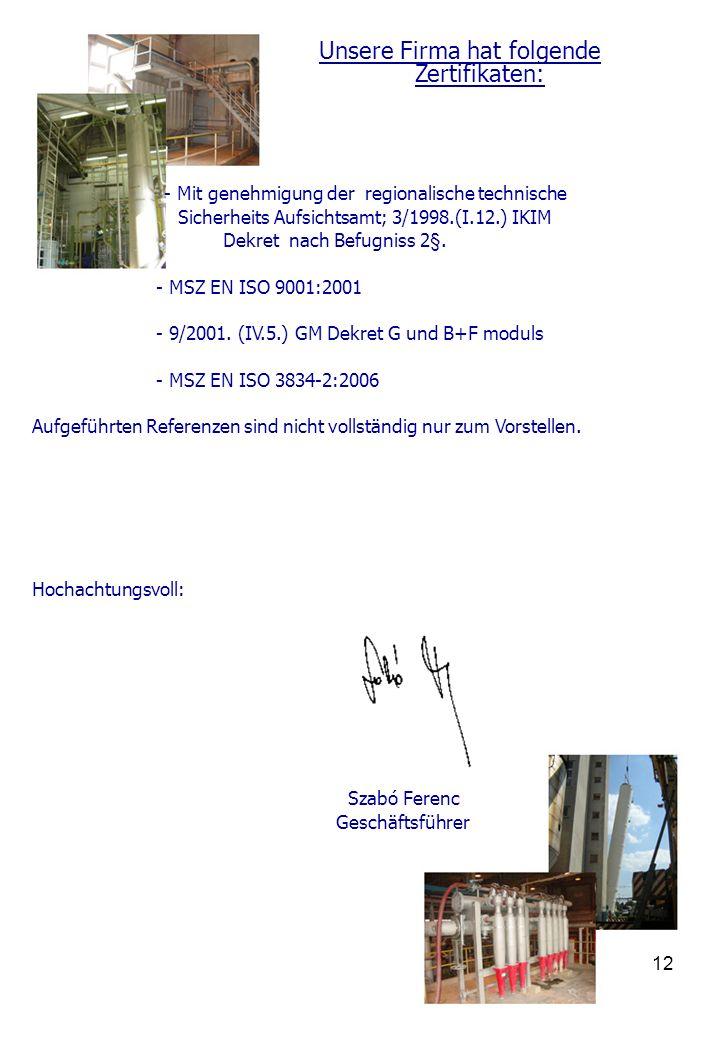 12 Unsere Firma hat folgende Zertifikaten: - Mit genehmigung der regionalische technische Sicherheits Aufsichtsamt; 3/1998.(I.12.) IKIM Dekret nach Befugniss 2§.
