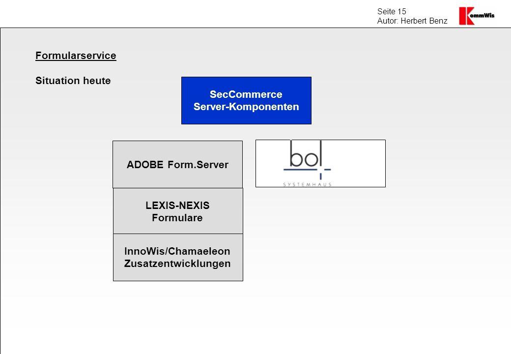 Seite 15 Autor: Herbert Benz Formularservice Situation heute SecCommerce Server-Komponenten LEXIS-NEXIS Formulare InnoWis/Chamaeleon Zusatzentwicklung