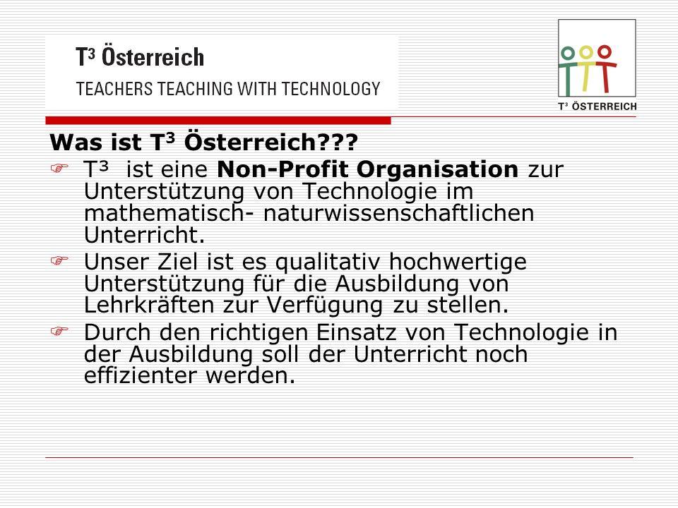 Was ist T 3 Österreich??? T³ ist eine Non-Profit Organisation zur Unterstützung von Technologie im mathematisch- naturwissenschaftlichen Unterricht. U