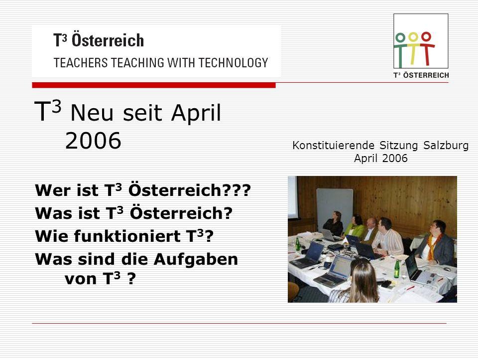 T 3 Neu seit April 2006 Wer ist T 3 Österreich??? Was ist T 3 Österreich? Wie funktioniert T 3 ? Was sind die Aufgaben von T 3 ? Konstituierende Sitzu