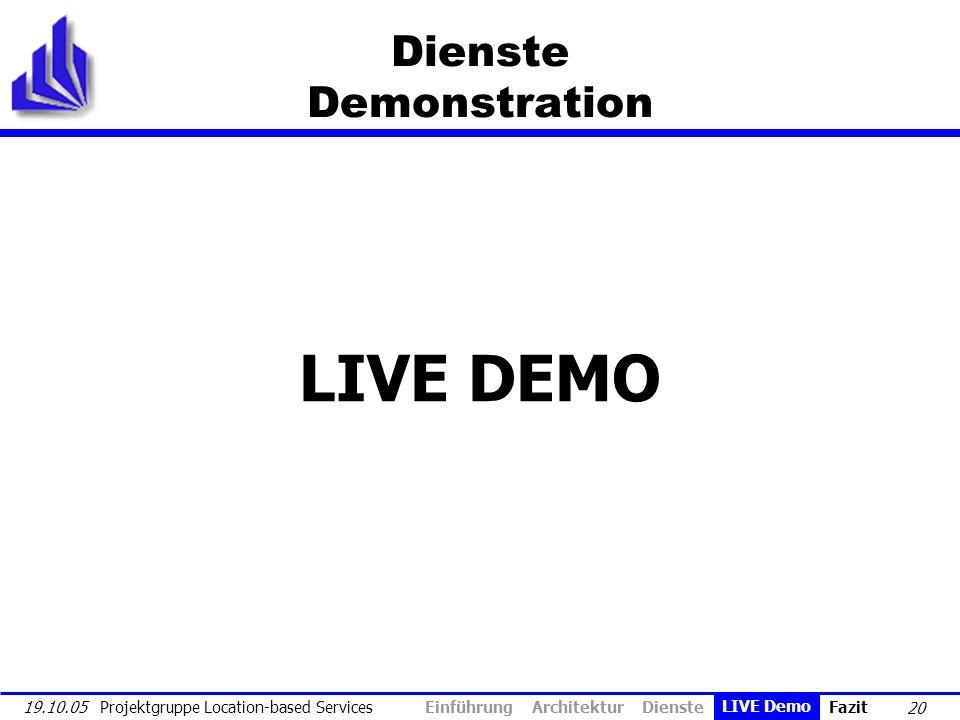 20 19.10.05 Projektgruppe Location-based Services Dienste Demonstration LIVE DEMO Einführung Architektur Dienste LIVE Demo Fazit LIVE Demo