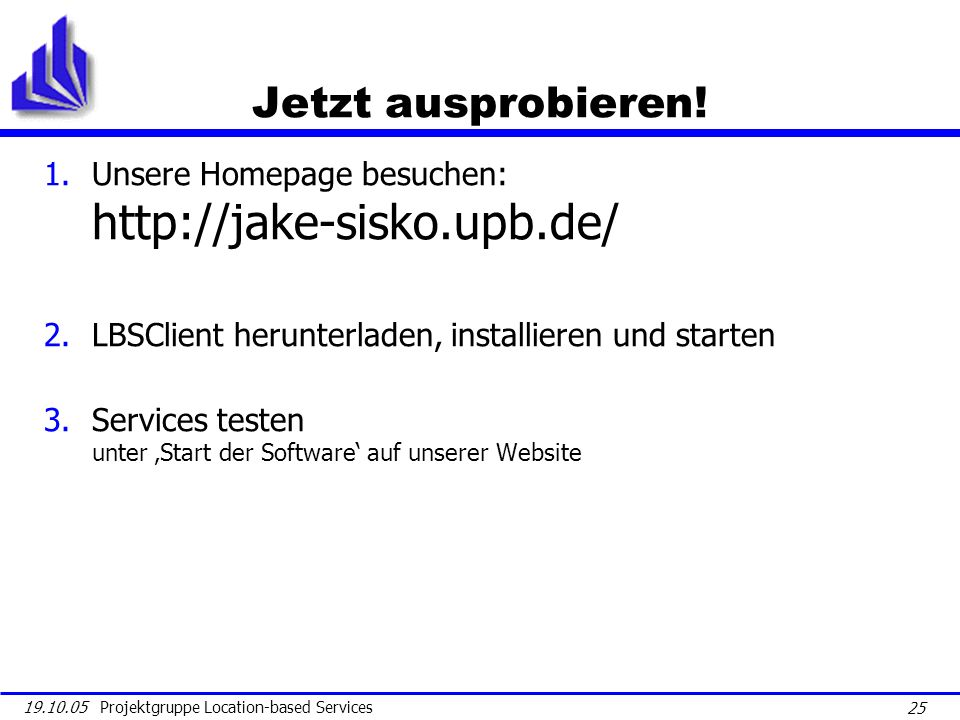 25 19.10.05 Projektgruppe Location-based Services Jetzt ausprobieren! 1.Unsere Homepage besuchen: http://jake-sisko.upb.de/ 2.LBSClient herunterladen,