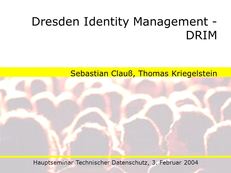 Dresden Identity Management - DRIM Sebastian Clauß, Thomas Kriegelstein Hauptseminar Technischer Datenschutz, 3. Februar 2004