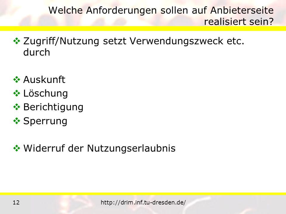 12http://drim.inf.tu-dresden.de/ Welche Anforderungen sollen auf Anbieterseite realisiert sein? Zugriff/Nutzung setzt Verwendungszweck etc. durch Ausk