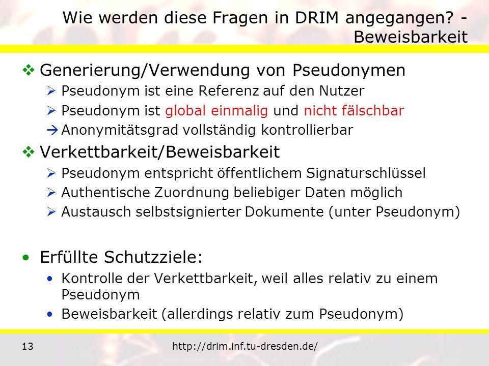 13http://drim.inf.tu-dresden.de/ Wie werden diese Fragen in DRIM angegangen? - Beweisbarkeit Generierung/Verwendung von Pseudonymen Pseudonym ist eine