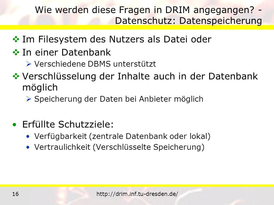 16http://drim.inf.tu-dresden.de/ Wie werden diese Fragen in DRIM angegangen? - Datenschutz: Datenspeicherung Im Filesystem des Nutzers als Datei oder