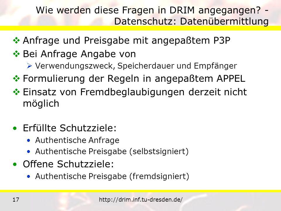 17http://drim.inf.tu-dresden.de/ Wie werden diese Fragen in DRIM angegangen? - Datenschutz: Datenübermittlung Anfrage und Preisgabe mit angepaßtem P3P