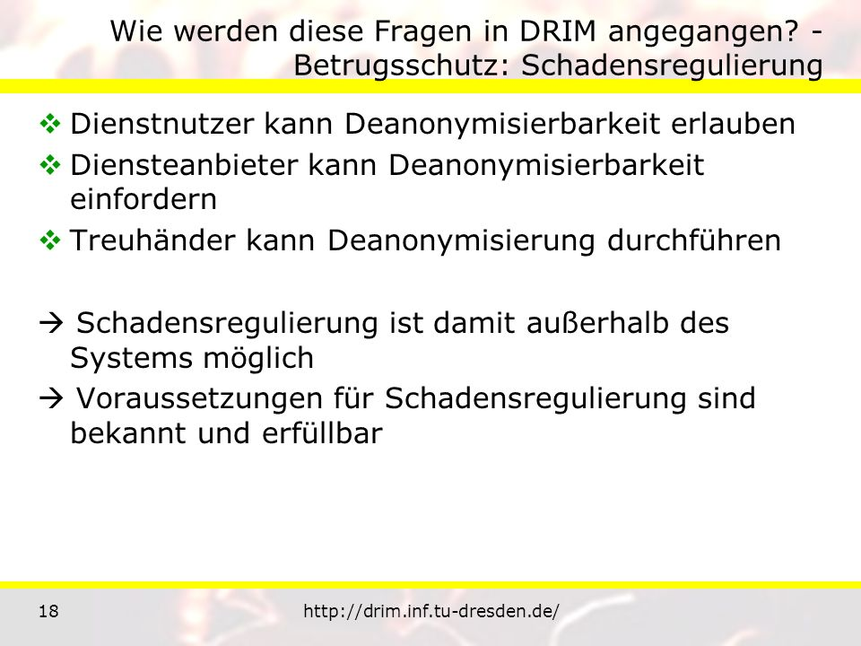 18http://drim.inf.tu-dresden.de/ Wie werden diese Fragen in DRIM angegangen? - Betrugsschutz: Schadensregulierung Dienstnutzer kann Deanonymisierbarke