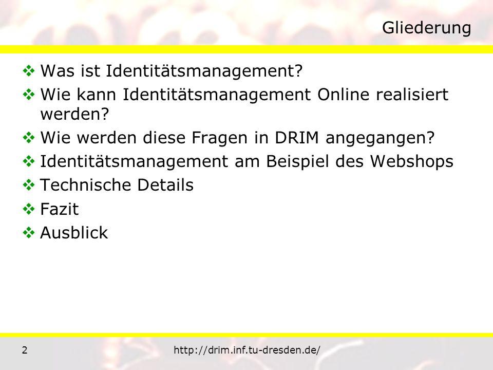 2http://drim.inf.tu-dresden.de/ Gliederung Was ist Identitätsmanagement? Wie kann Identitätsmanagement Online realisiert werden? Wie werden diese Frag