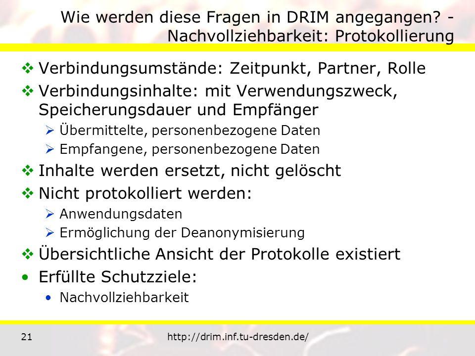 21http://drim.inf.tu-dresden.de/ Wie werden diese Fragen in DRIM angegangen? - Nachvollziehbarkeit: Protokollierung Verbindungsumstände: Zeitpunkt, Pa