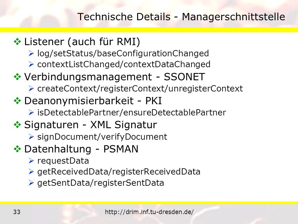 33http://drim.inf.tu-dresden.de/ Technische Details - Managerschnittstelle Listener (auch für RMI) log/setStatus/baseConfigurationChanged contextListChanged/contextDataChanged Verbindungsmanagement - SSONET createContext/registerContext/unregisterContext Deanonymisierbarkeit - PKI isDetectablePartner/ensureDetectablePartner Signaturen - XML Signatur signDocument/verifyDocument Datenhaltung - PSMAN requestData getReceivedData/registerReceivedData getSentData/registerSentData