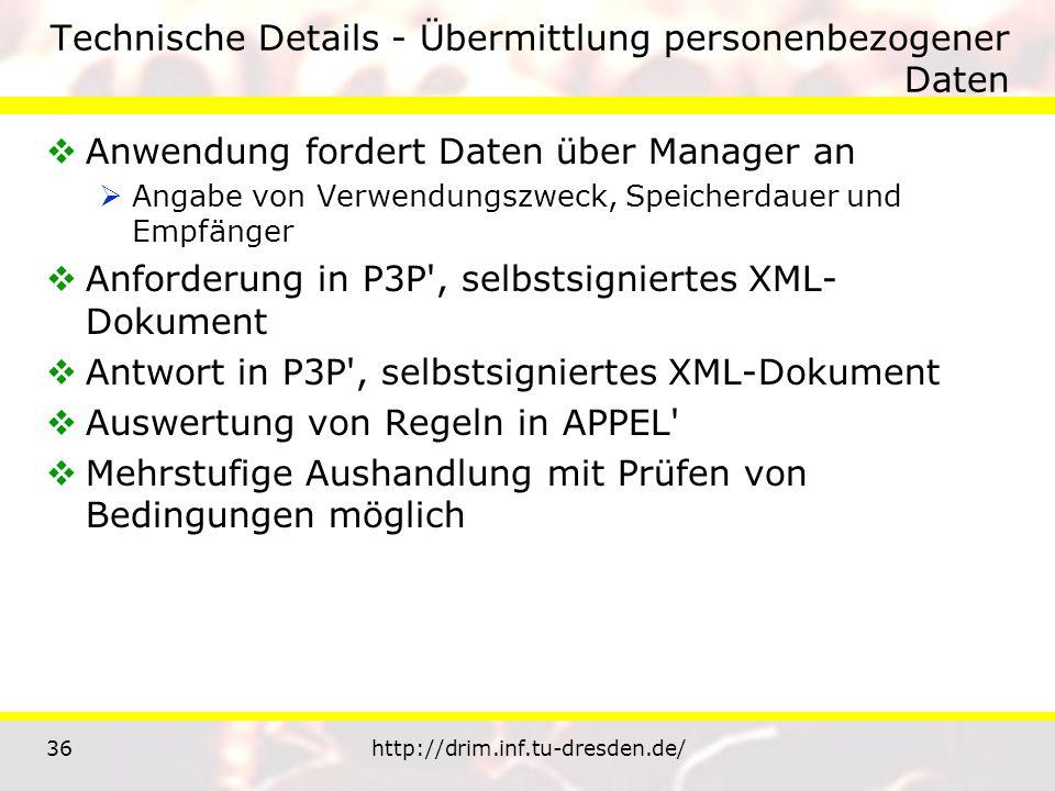 36http://drim.inf.tu-dresden.de/ Technische Details - Übermittlung personenbezogener Daten Anwendung fordert Daten über Manager an Angabe von Verwendungszweck, Speicherdauer und Empfänger Anforderung in P3P , selbstsigniertes XML- Dokument Antwort in P3P , selbstsigniertes XML-Dokument Auswertung von Regeln in APPEL Mehrstufige Aushandlung mit Prüfen von Bedingungen möglich