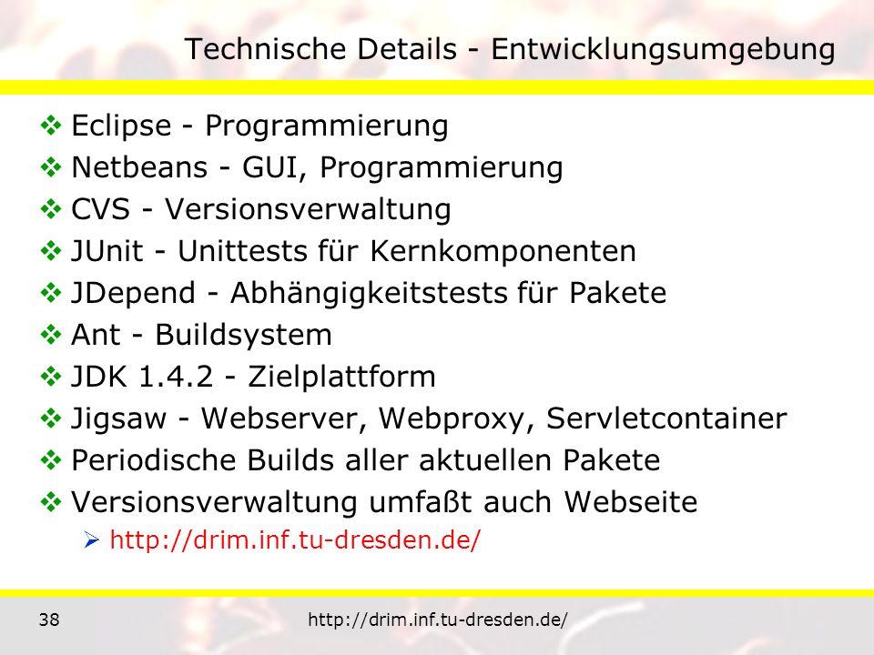 38http://drim.inf.tu-dresden.de/ Technische Details - Entwicklungsumgebung Eclipse - Programmierung Netbeans - GUI, Programmierung CVS - Versionsverwaltung JUnit - Unittests für Kernkomponenten JDepend - Abhängigkeitstests für Pakete Ant - Buildsystem JDK 1.4.2 - Zielplattform Jigsaw - Webserver, Webproxy, Servletcontainer Periodische Builds aller aktuellen Pakete Versionsverwaltung umfaßt auch Webseite http://drim.inf.tu-dresden.de/