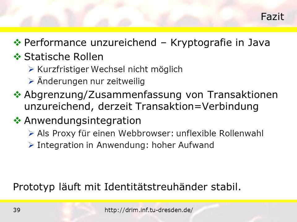 39http://drim.inf.tu-dresden.de/ Fazit Performance unzureichend – Kryptografie in Java Statische Rollen Kurzfristiger Wechsel nicht möglich Änderungen nur zeitweilig Abgrenzung/Zusammenfassung von Transaktionen unzureichend, derzeit Transaktion=Verbindung Anwendungsintegration Als Proxy für einen Webbrowser: unflexible Rollenwahl Integration in Anwendung: hoher Aufwand Prototyp läuft mit Identitätstreuhänder stabil.