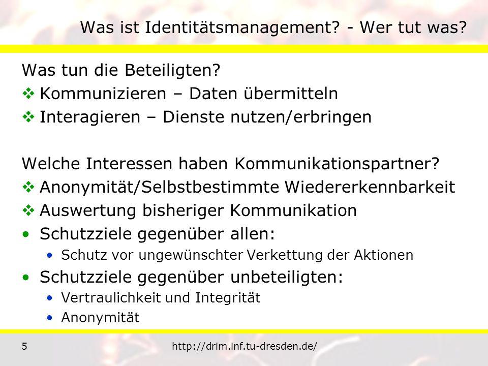 5http://drim.inf.tu-dresden.de/ Was ist Identitätsmanagement? - Wer tut was? Was tun die Beteiligten? Kommunizieren – Daten übermitteln Interagieren –