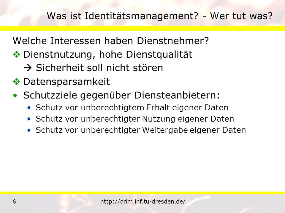 6http://drim.inf.tu-dresden.de/ Was ist Identitätsmanagement? - Wer tut was? Welche Interessen haben Dienstnehmer? Dienstnutzung, hohe Dienstqualität