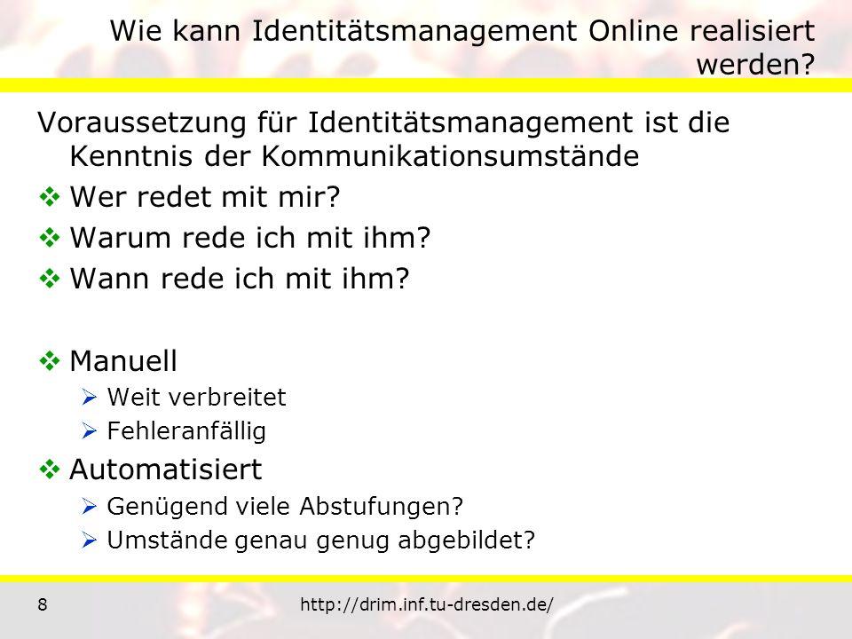 8http://drim.inf.tu-dresden.de/ Wie kann Identitätsmanagement Online realisiert werden? Voraussetzung für Identitätsmanagement ist die Kenntnis der Ko