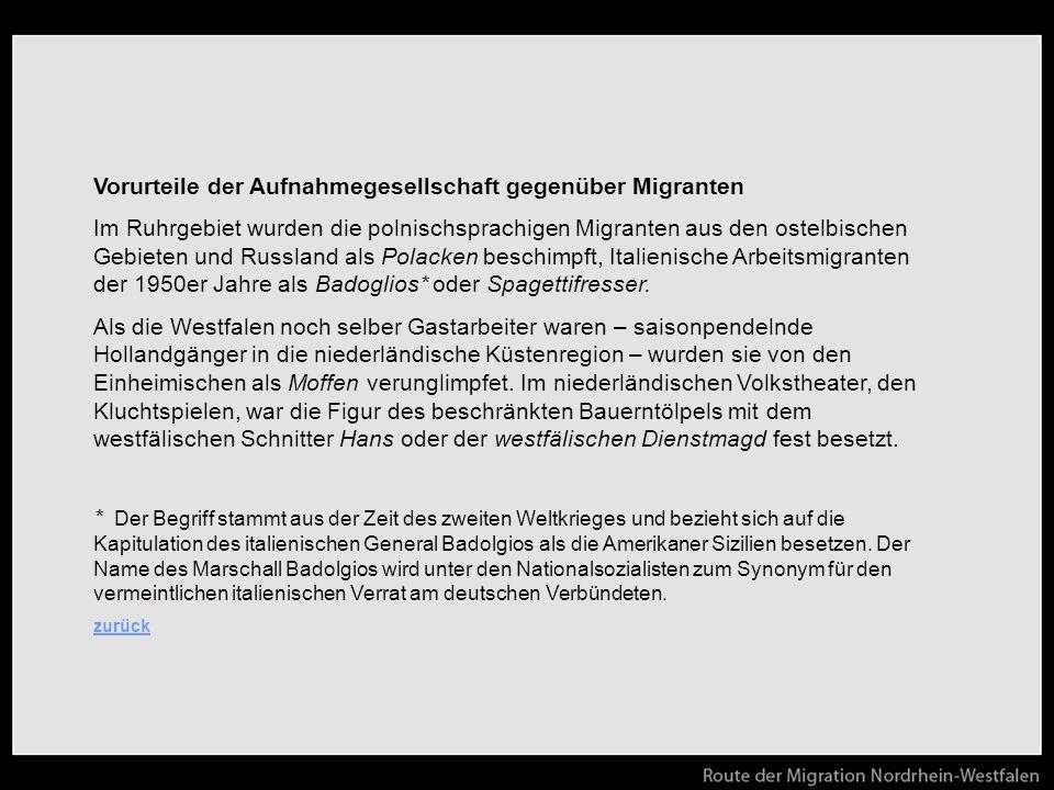 Vorurteile der Aufnahmegesellschaft gegenüber Migranten Im Ruhrgebiet wurden die polnischsprachigen Migranten aus den ostelbischen Gebieten und Russland als Polacken beschimpft, Italienische Arbeitsmigranten der 1950er Jahre als Badoglios* oder Spagettifresser.