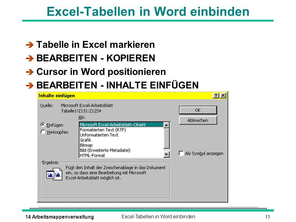 1114 ArbeitsmappenverwaltungExcel-Tabellen in Word einbinden è Tabelle in Excel markieren è BEARBEITEN - KOPIEREN è Cursor in Word positionieren è BEARBEITEN - INHALTE EINFÜGEN
